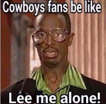 cowboys fans be like lee me alone!