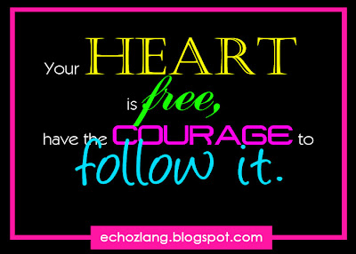 Your heart is free, have the courage to follow it.
