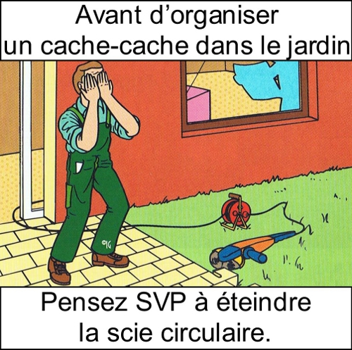 Avant d'organiser un cache-cache dans le jardin, SVP pensez à éteindre la scie circulaire. C'est dangereux, quoi.
