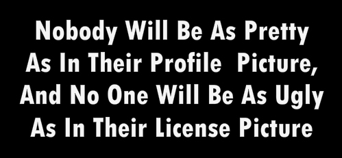 Nobody Will Be As Pretty As In Their Profile  Picture, And No One Will Be As Ugly As In Their License Picture