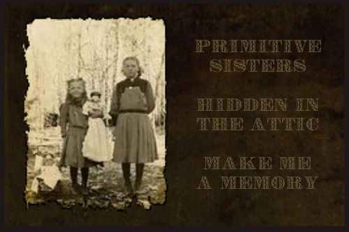 Primitive Sisters<br> Hidden in the Attic <br>Make Me a Memory