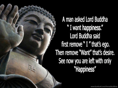 "A man asked lord Buddha ""I want happiness.""  Lord Buddha said first remove ""I"" that's ego.  Then remove ""want"" that's desire. See now you  are left with only ""Happiness"""