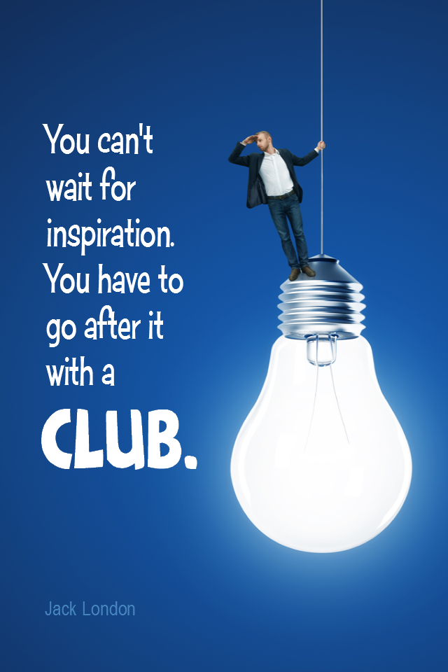 visual quote - image quotation for INSPIRATION - You can't wait for inspiration. You have to go after it with a club. - Jack London