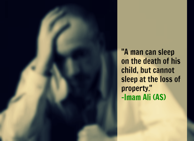 A Man Can Sleep on the death of his child, but cannot sleep at the loss of property  -Imam Ali (AS)