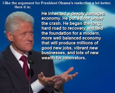 "President Clinton: ""I like the argument for President Obama's reelection a lot better. Here it is. He inherited a deeply damaged economy. He put a floor under the crash. He began the long, hard road to recovery and laid the foundation for a modern, more well balanced economy that will produce millions of good new jobs, vibrant new businesses, and lots of new wealth for innovators."""