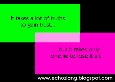 It takes a lot of truths to gain trust, but it takes only one lie to lose it all.