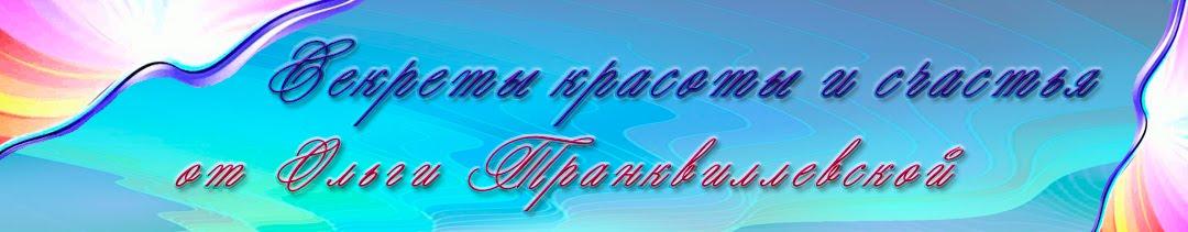 Секреты Красоты и Счастья от Ольги Транквиллевской
