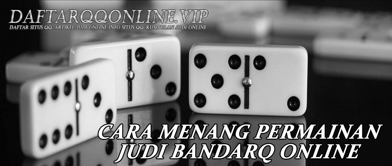 Cara Menang Permainan Judi Bandarq Online