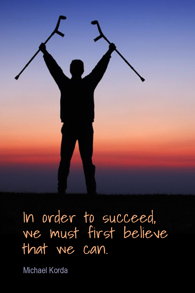 visual quote - image quotation for CONFIDENCE - In order to succeed, we must first believe that we can. - Michael Korda