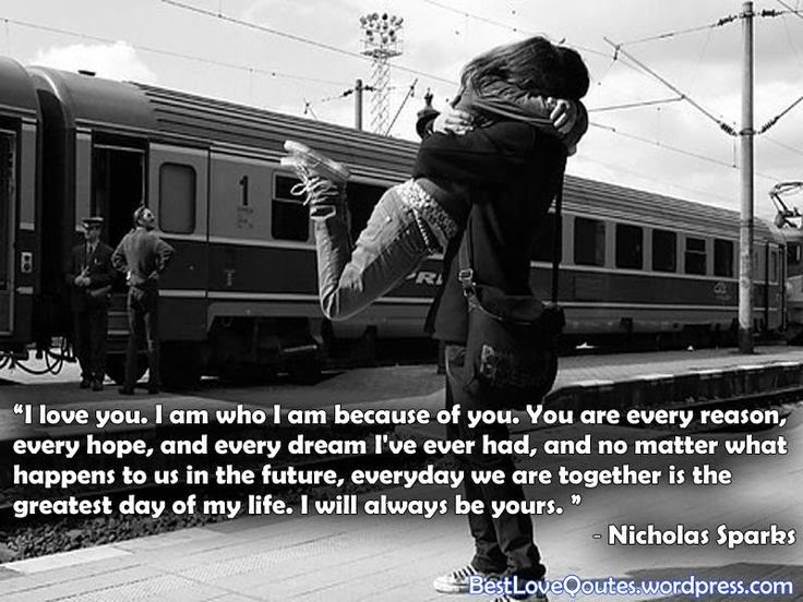 """I love you. I am who I am because of you. You are every reason, every hope, and every dream I've ever had, and no matter what happens to us in the future, everyday we are together is the greatest day of my life. I will always be yours."" - Nicholas Sparks Girl hugging boy at train station."
