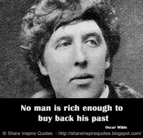 No Man Is Rich Enough To Buy Back His Past.   Oscar Wilde
