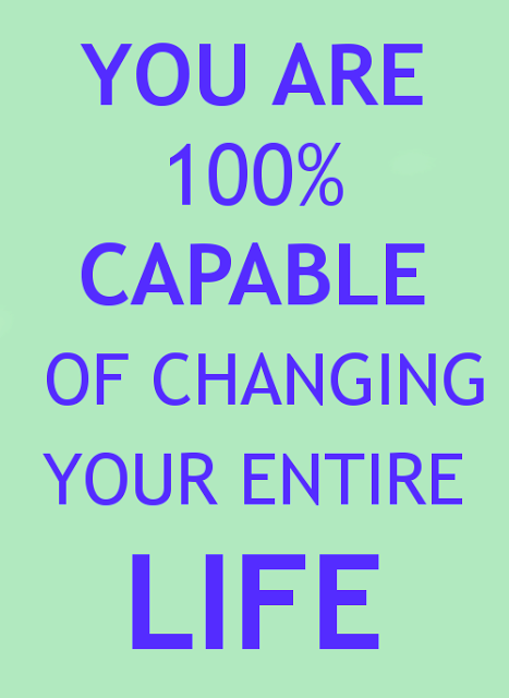 capable of changing your entire life