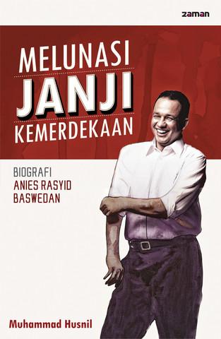 Melunasi Janji Kemerdekaan: Biografi Anies Rasyid Baswedan