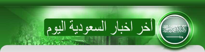 اخر اخبار السعودية اليوم