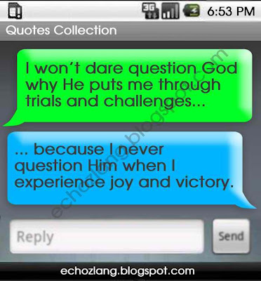 I won't dare question God when He puts me through trials and challenges
