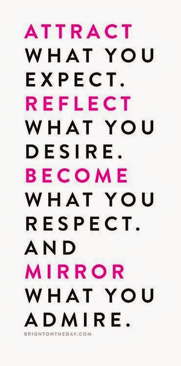 """Attract what you expect. Reflect what you desire. Become what you respect. And mirror what you admire."" ~ Unknown; brightontheday.com"