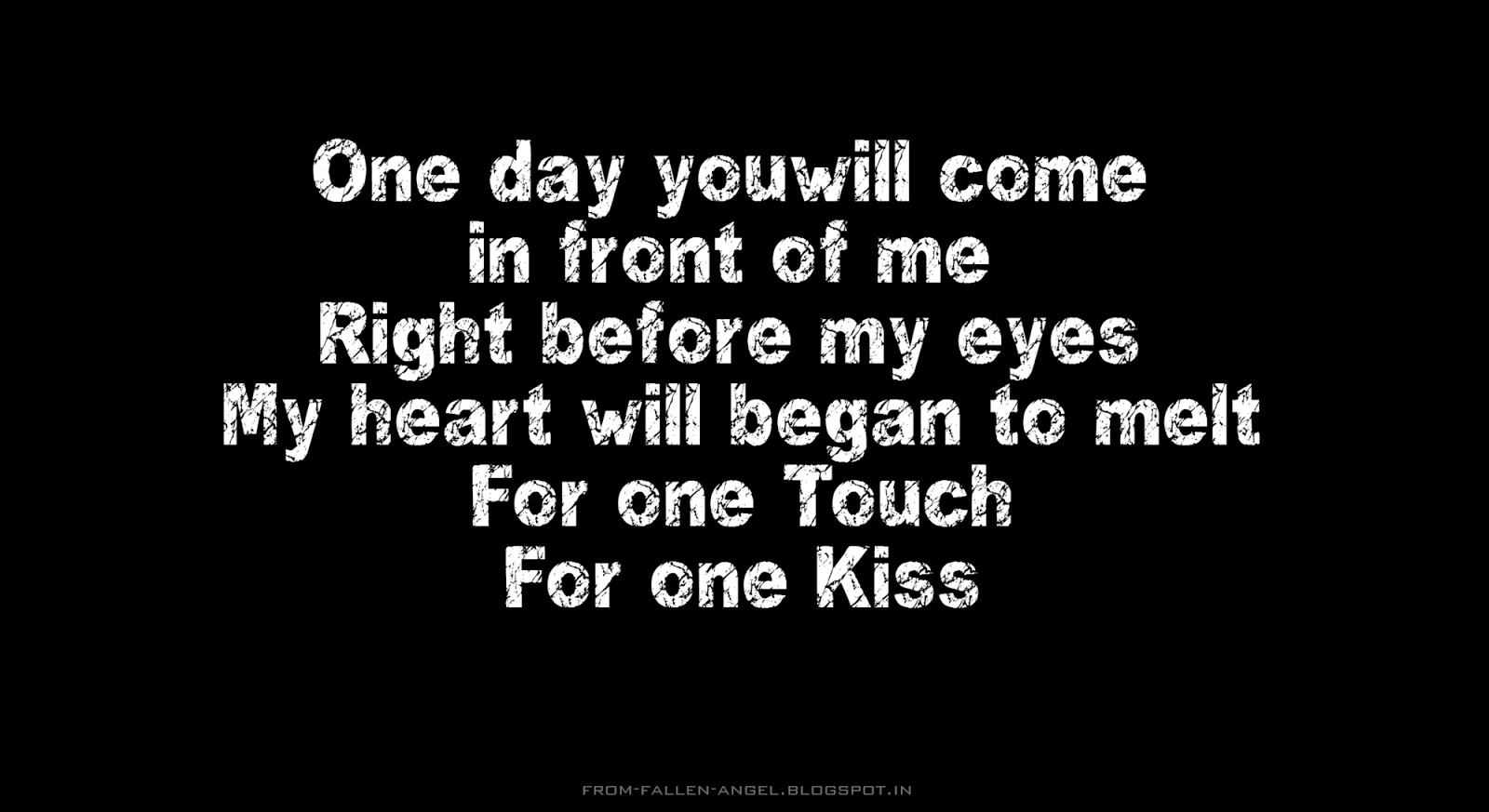 One day you will come in front of me Right before my eyes My heart will began to melt For one touch for one kiss