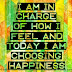 I am in charge of how I feel and today I am choosing to HAPPINESS.