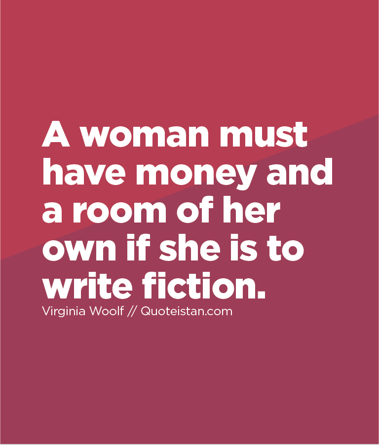 A woman must have money and a room of her own if she is to write fiction.