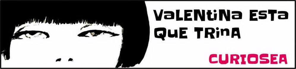 Valentina Está Que Trina CURIOSEA
