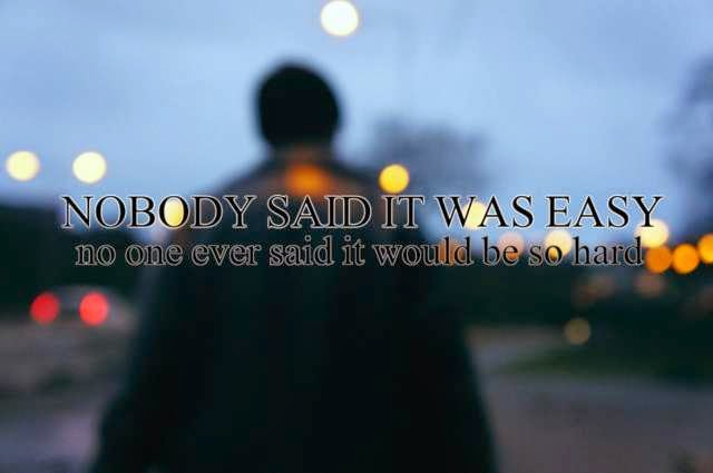 """Nobody said it was wasy. No one ever said it would be so hard."""