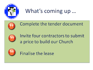 What's coming up - Complete the tender document; Invite four contractors to submit a price to build our Church; Finalise the lease