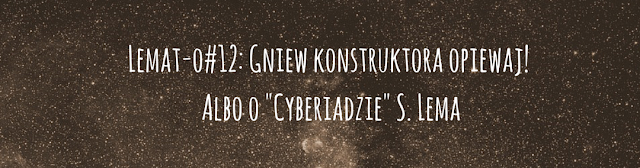"""Lemat-o#12: Gniew konstruktora opiewaj! Albo o """"Cyberiadzie"""" S. Lema"""