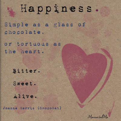 Happiness simple as a glass of chocolate or tortuous as the heart.    Bitter........... sweet....... Alive