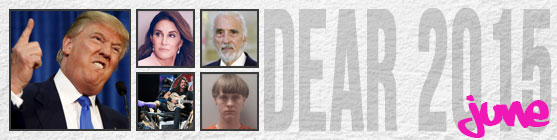 Dear 2014, June: Donald Trump announces his presidential campaign and he's a cunt; Caitlyn Jenner is a woman; Christopher Lee dies; Dave Grohl broke a leg; Dylan Roof is a racist cunt who murdered people