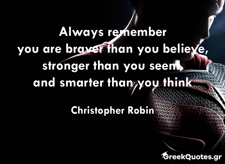 Always remember you are braver than you believe, stronger than you seem, and smarter than you think - Christopher Robin