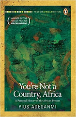 You're Not A Country, Africa: A Personal History of the African Present by Pius Adesanmi.