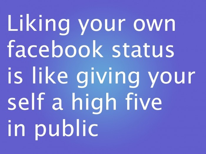 Liking Your Own Facebook Status Is Like Giving Yourself A high Five In Public