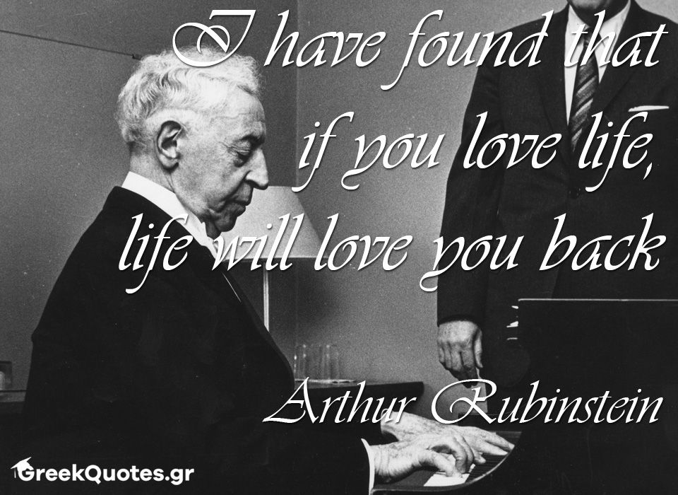greek quotes - σοφα λογια - I have found that if you love life, life will love you back - Arthur Rubinstein