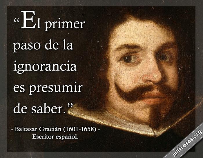 El primer paso de la ignorancia es presumir de saber. frases de Baltasar Gracián (1601-1658) Escritor español.