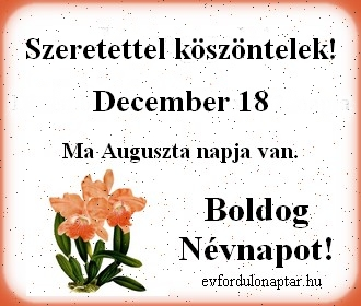 December 18 - Auguszta névnap