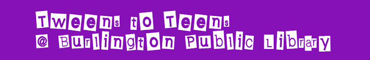 Tweens to Teens @ Burlington Public Library