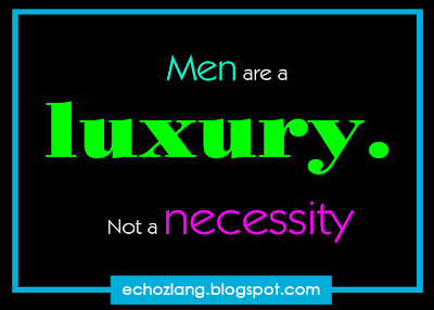 Men are a luxury, not a necessity.