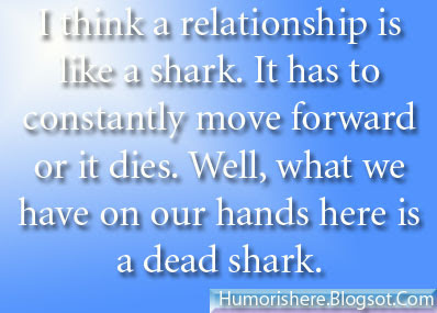 I think a relationship is like a shark. It has to constantly move forward or it dies. Well what we have on our hands here is a dead shark By Woody Allen
