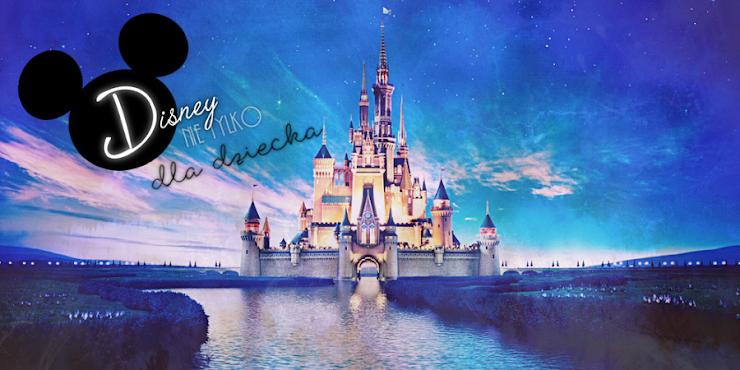 Disney - coś więcej niż moje dzieciństwo