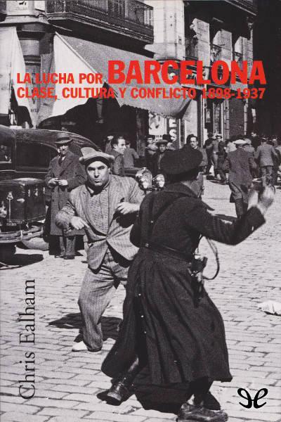 La lucha por Barcelona. Clase, cultura y conflicto 1898-1937. Chris Ealham [epub]