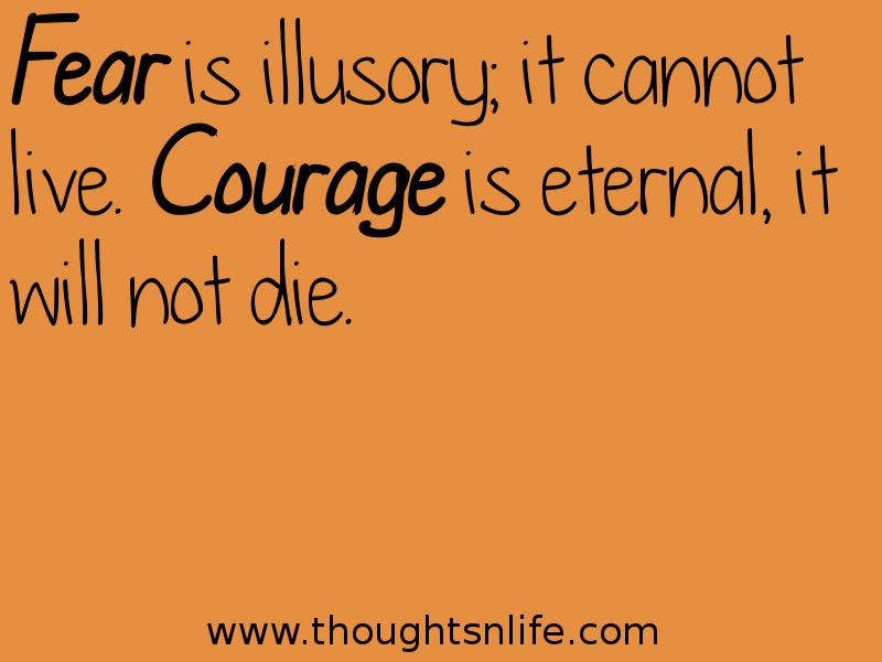 Thoughtsnlife:Fear is illusory; it cannot live. Courage is eternal, it will not die.