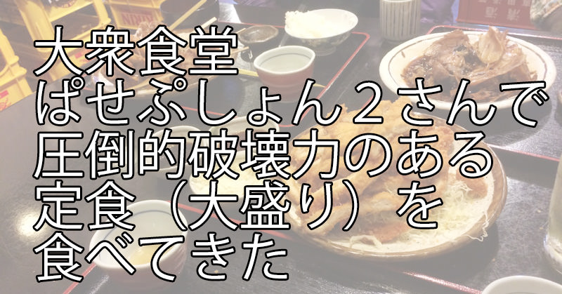 大衆食堂「ぱせぷしょん2」さんで、圧倒的破壊力の大盛りな定食を食べてきた