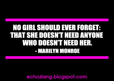 No girl should ever forget that she doesn't need anyone who doesn't need her.