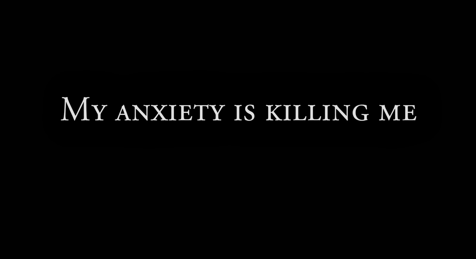 My anxiety is killing me