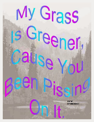 My Grass is Greener Cause you Been Pissing On it.