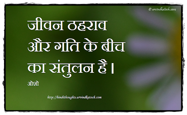 Hindi Thought, Quote, Osho, Life, Balance, stasis, movement, जीवन, ठहराव, संतुलन, ओशो