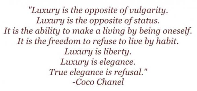 Luxury is the opposite of vulgarity. Luxury is the opposite of status. It is the ability to make a living by being oneself. It is the freedom to refuse to live by habit. Luxury is liberty. Luxury is elegance. True elegance is refusal. Coco Chanel