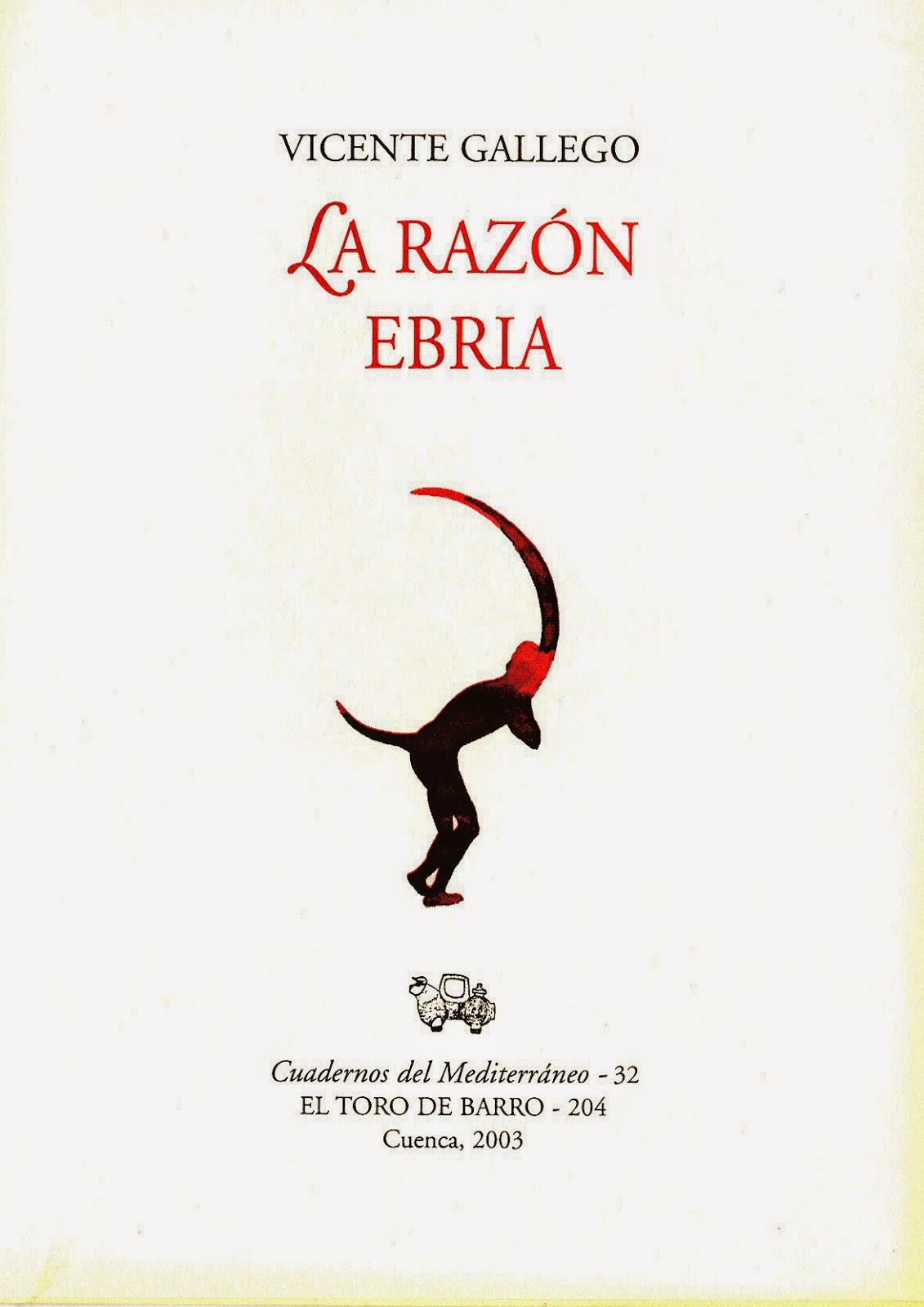 """Vicente Gallego, """"La razón ebria"""" Col. «Cuadernos del Mediterráneo» Ed. El Toro de Barro, Carlos Morales ed. Tarancón de Cuenca, 2003 Agotado edicioneseltorodebarro@yahoo.es"""