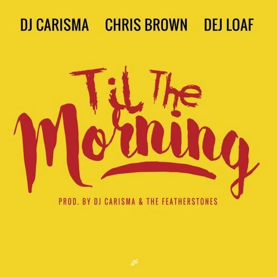 DJ Carisma - Til The Morning (Feat. Chris Brown & Dej Loaf)