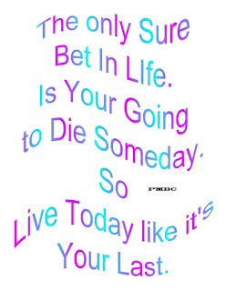 The only Sure Bet In Life.  Is Your Going to Die Someday.  So Live Today like it's Your Last.